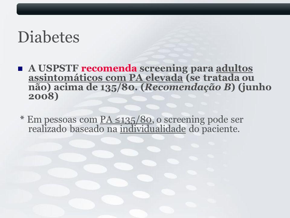 Diabetes A USPSTF recomenda screening para adultos assintomáticos com PA elevada (se tratada ou não) acima de 135/80. (Recomendação B) (junho 2008) *
