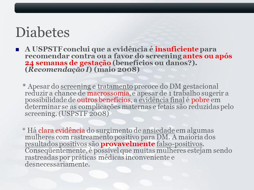 Diabetes A USPSTF conclui que a evidência é insuficiente para recomendar contra ou a favor do screening antes ou após 24 semanas de gestação (benefíci