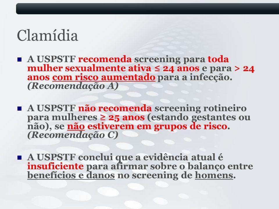 Clamídia A USPSTF recomenda screening para toda mulher sexualmente ativa 24 anos e para > 24 anos com risco aumentado para a infecção. (Recomendação A