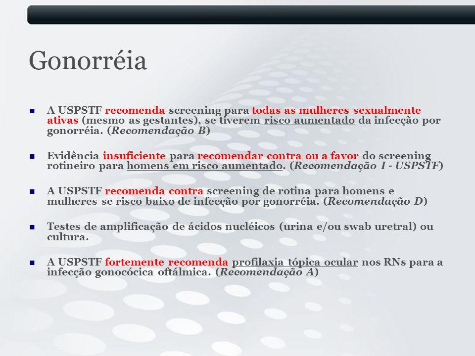 Gonorréia A USPSTF recomenda screening para todas as mulheres sexualmente ativas (mesmo as gestantes), se tiverem risco aumentado da infecção por gono