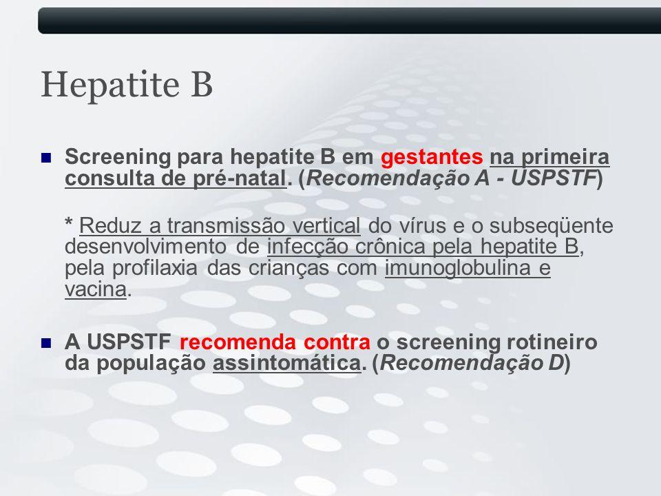 Hepatite B Screening para hepatite B em gestantes na primeira consulta de pré-natal. (Recomendação A - USPSTF) * Reduz a transmissão vertical do vírus