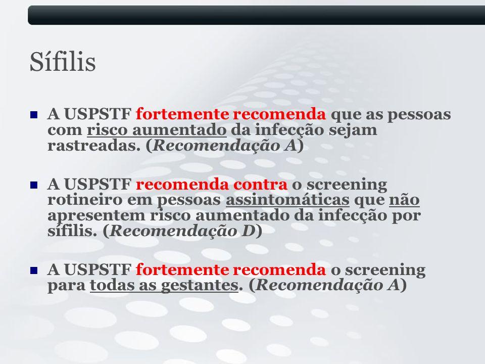 Sífilis A USPSTF fortemente recomenda que as pessoas com risco aumentado da infecção sejam rastreadas. (Recomendação A) A USPSTF recomenda contra o sc