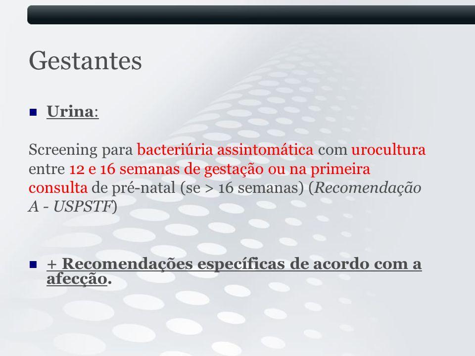 Gestantes Urina: Screening para bacteriúria assintomática com urocultura entre 12 e 16 semanas de gestação ou na primeira consulta de pré-natal (se >