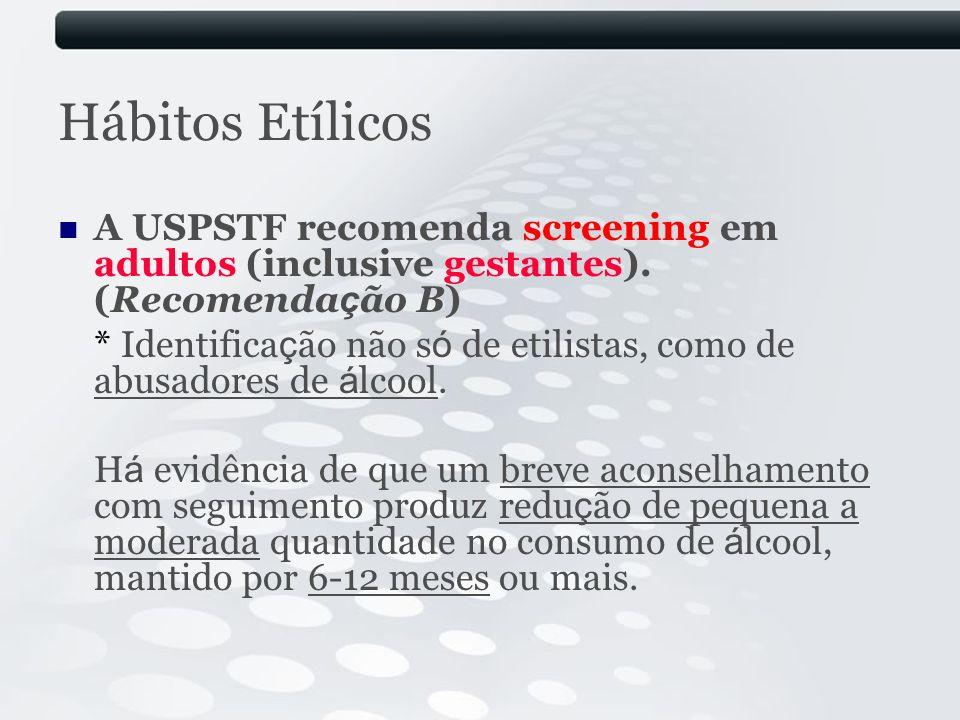 Hábitos Etílicos A USPSTF recomenda screening em adultos (inclusive gestantes). (Recomenda ç ão B) * Identifica ç ão não s ó de etilistas, como de abu