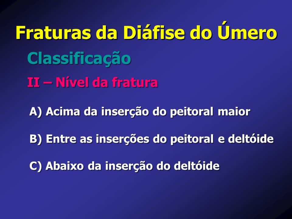 Fraturas da Diáfise do Úmero II – Nível da fratura Classificação A) A) Acima da inserção do peitoral maior B) B) Entre as inserções do peitoral e delt