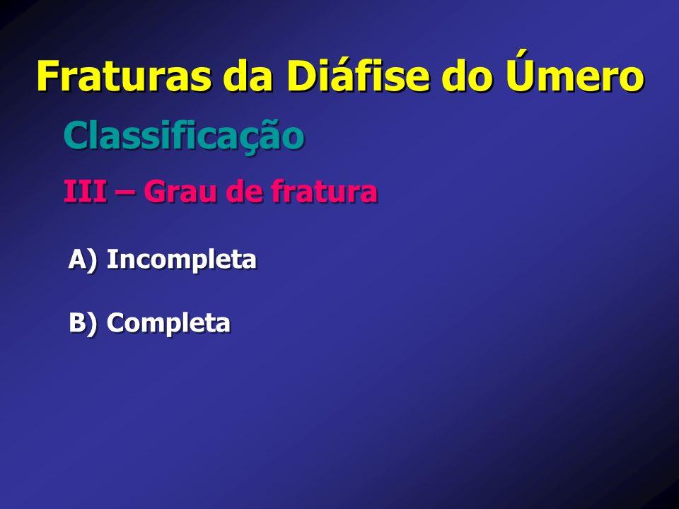 Fraturas da Diáfise do Úmero III – Grau de fratura Classificação A) A) Incompleta B) B) Completa A) A) Incompleta B) B) Completa