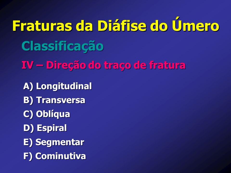 Fraturas da Diáfise do Úmero IV – Direção do traço de fratura Classificação A) Longitudinal B) Transversa C) Oblíqua D) Espiral E) Segmentar F) Cominu
