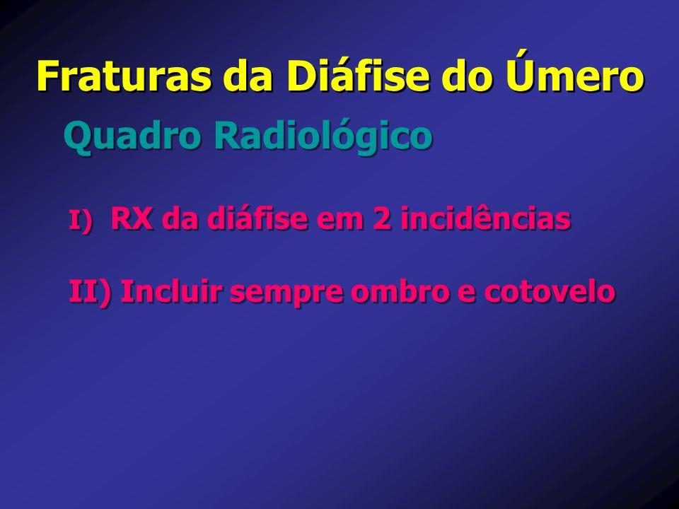 Fraturas da Diáfise do Úmero Quadro Radiológico I) I) RX da diáfise em 2 incidências II) II) Incluir sempre ombro e cotovelo I) I) RX da diáfise em 2