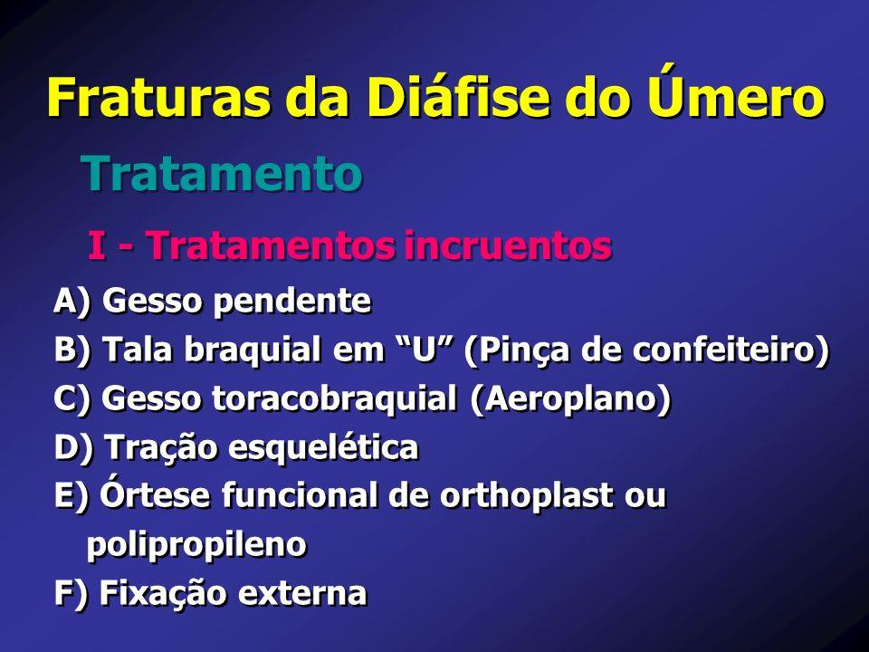 Fraturas da Diáfise do Úmero Tratamento I - Tratamentos incruentos A) A) Gesso pendente B) B) Tala braquial em U (Pinça de confeiteiro) C) C) Gesso to