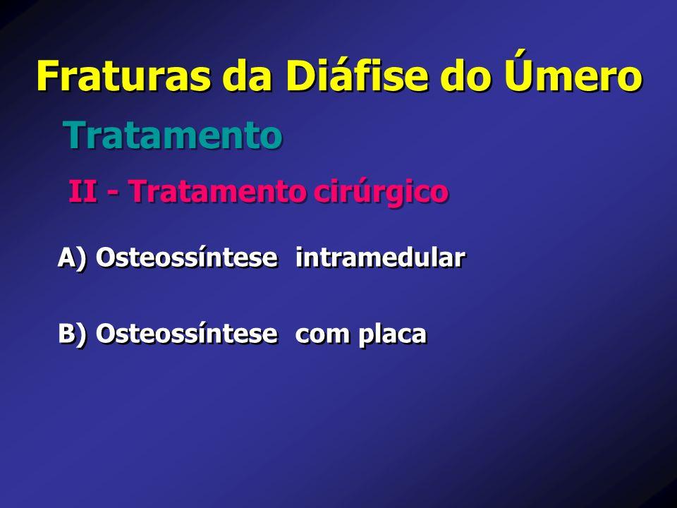 Fraturas da Diáfise do Úmero Tratamento II - Tratamento cirúrgico A) A) Osteossíntese intramedular B) B) Osteossíntese com placa A) A) Osteossíntese i