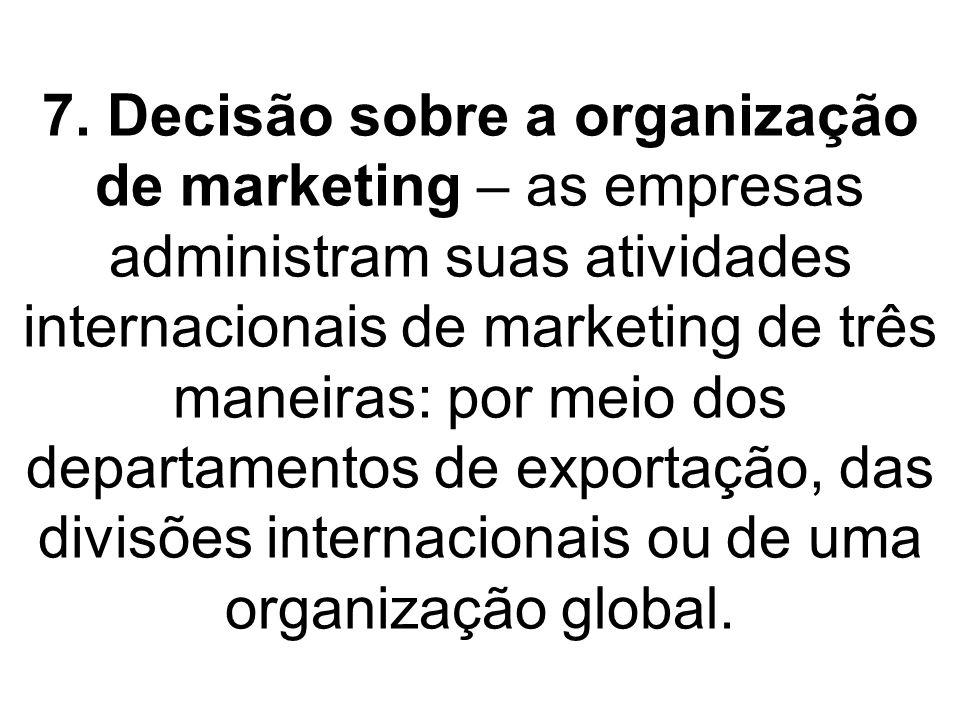 7. Decisão sobre a organização de marketing – as empresas administram suas atividades internacionais de marketing de três maneiras: por meio dos depar