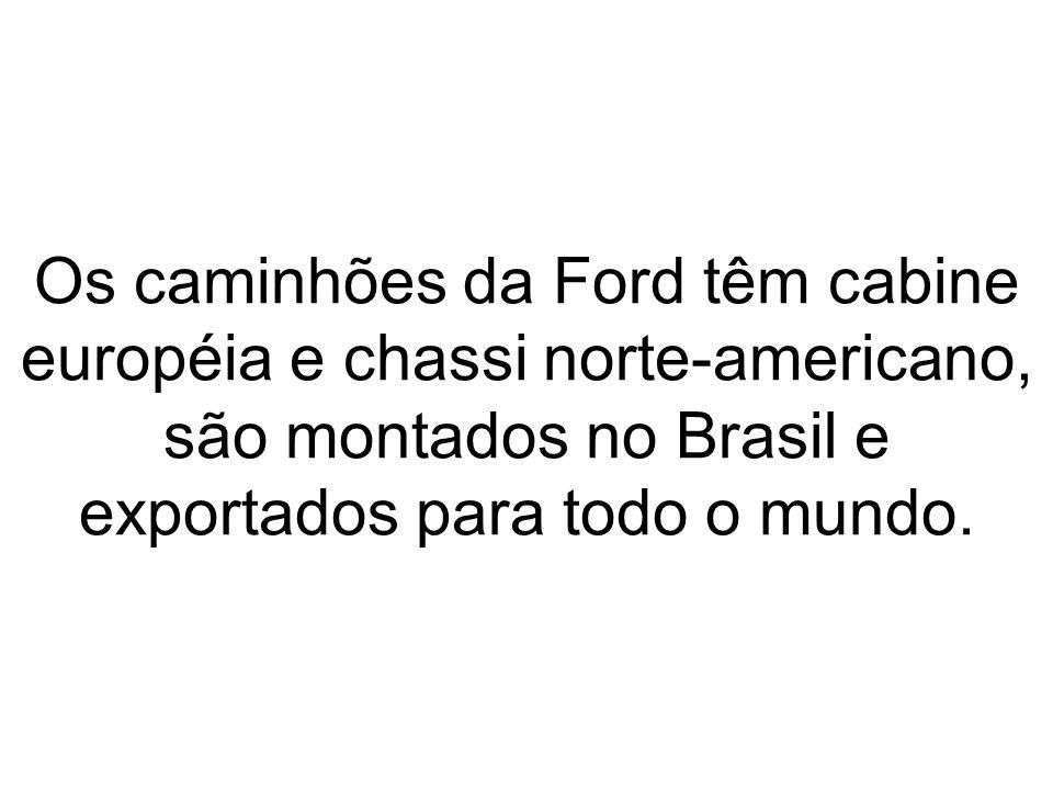 Os caminhões da Ford têm cabine européia e chassi norte-americano, são montados no Brasil e exportados para todo o mundo.