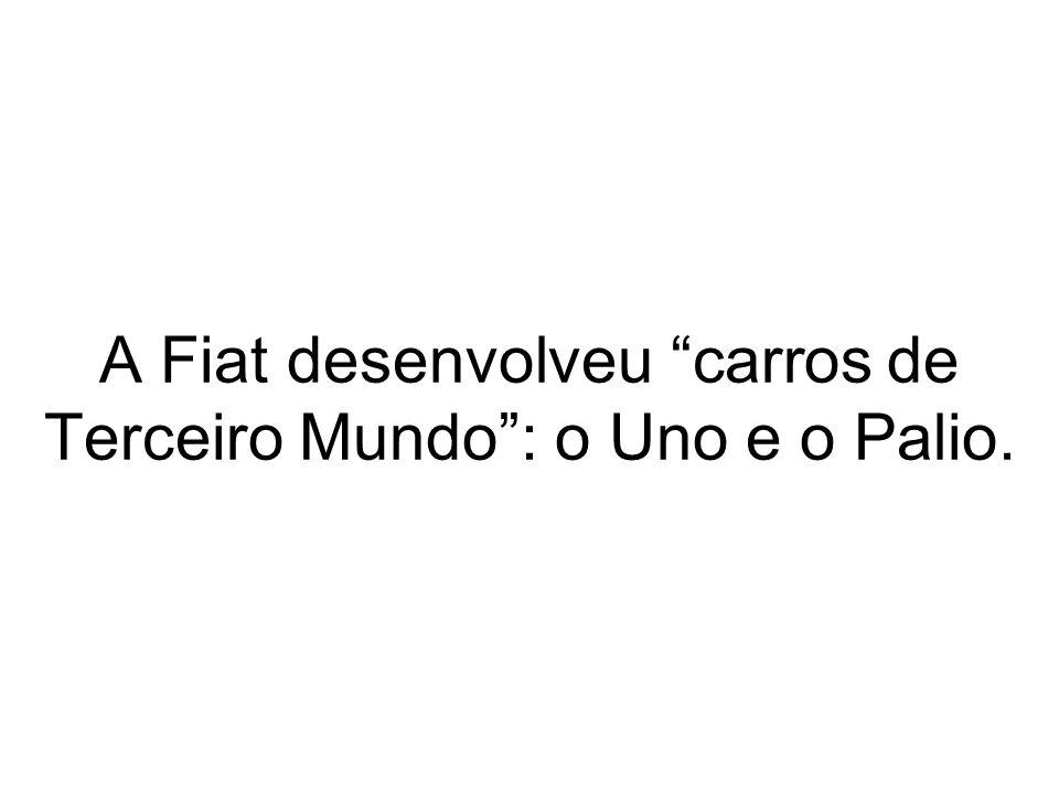 A Fiat desenvolveu carros de Terceiro Mundo: o Uno e o Palio.