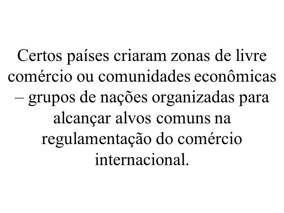 Certos países criaram zonas de livre comércio ou comunidades econômicas – grupos de nações organizadas para alcançar alvos comuns na regulamentação do