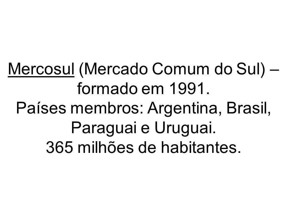 Mercosul (Mercado Comum do Sul) – formado em 1991. Países membros: Argentina, Brasil, Paraguai e Uruguai. 365 milhões de habitantes.