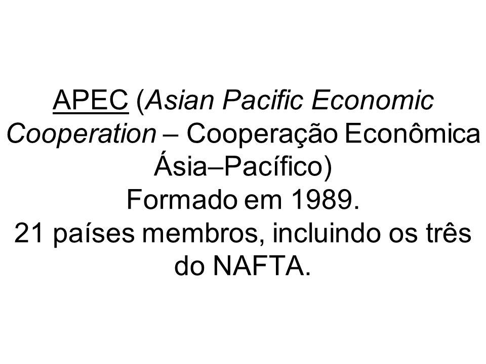 APEC (Asian Pacific Economic Cooperation – Cooperação Econômica Ásia–Pacífico) Formado em 1989. 21 países membros, incluindo os três do NAFTA.