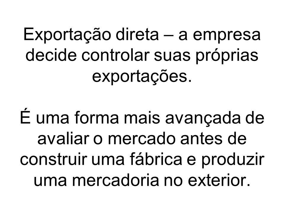 Exportação direta – a empresa decide controlar suas próprias exportações. É uma forma mais avançada de avaliar o mercado antes de construir uma fábric