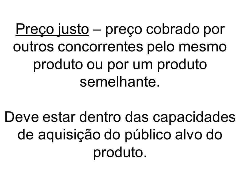 Preço justo – preço cobrado por outros concorrentes pelo mesmo produto ou por um produto semelhante. Deve estar dentro das capacidades de aquisição do