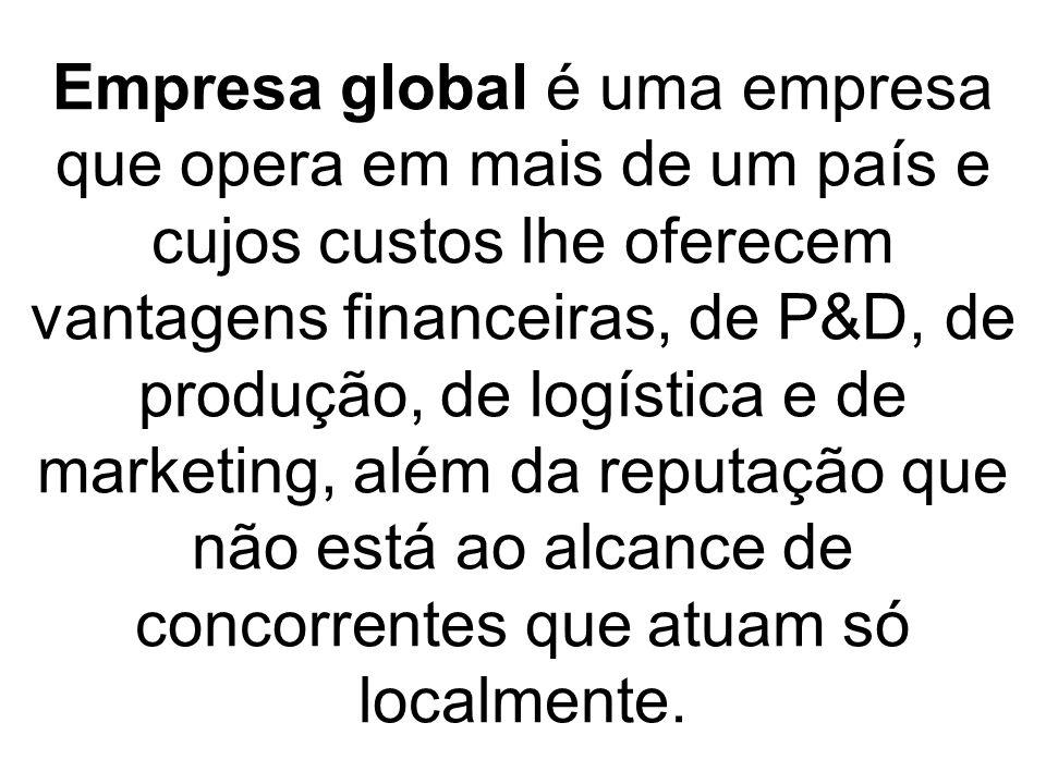 Empresa global é uma empresa que opera em mais de um país e cujos custos lhe oferecem vantagens financeiras, de P&D, de produção, de logística e de ma
