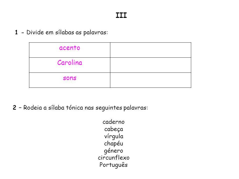 1 - Divide em sílabas as palavras: acento Carolina sons 2 – Rodeia a sílaba tónica nas seguintes palavras: caderno cabeça vírgula chapéu género circun