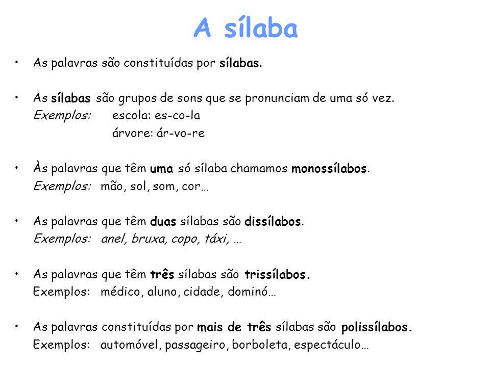A sílaba As palavras são constituídas por sílabas. As sílabas são grupos de sons que se pronunciam de uma só vez. Exemplos: escola: es-co-la árvore: á