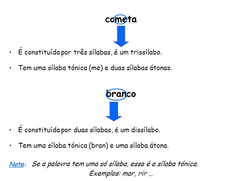 cometa É constituída por três sílabas, é um trissílabo. Tem uma sílaba tónica (me) e duas sílabas átonas. branco É constituída por duas sílabas, é um