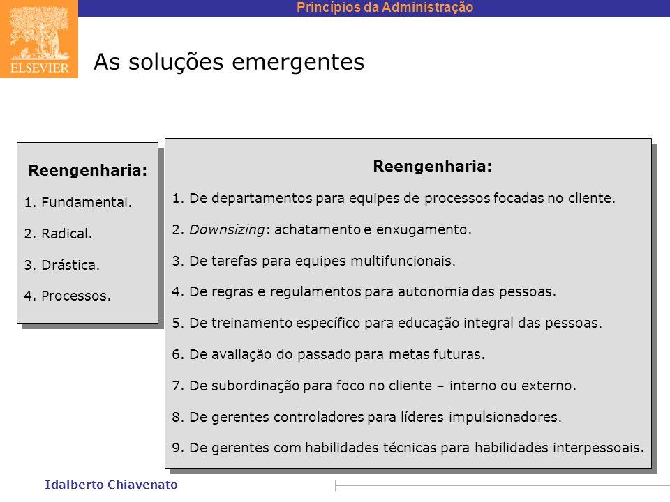 Princípios da Administração Idalberto Chiavenato As soluções emergentes Reengenharia: 1. Fundamental. 2. Radical. 3. Drástica. 4. Processos. Reengenha