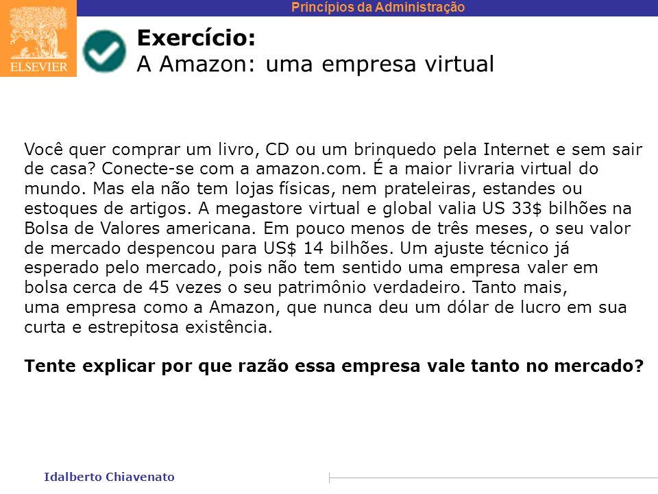 Princípios da Administração Idalberto Chiavenato Exercício: A Amazon: uma empresa virtual Você quer comprar um livro, CD ou um brinquedo pela Internet e sem sair de casa.