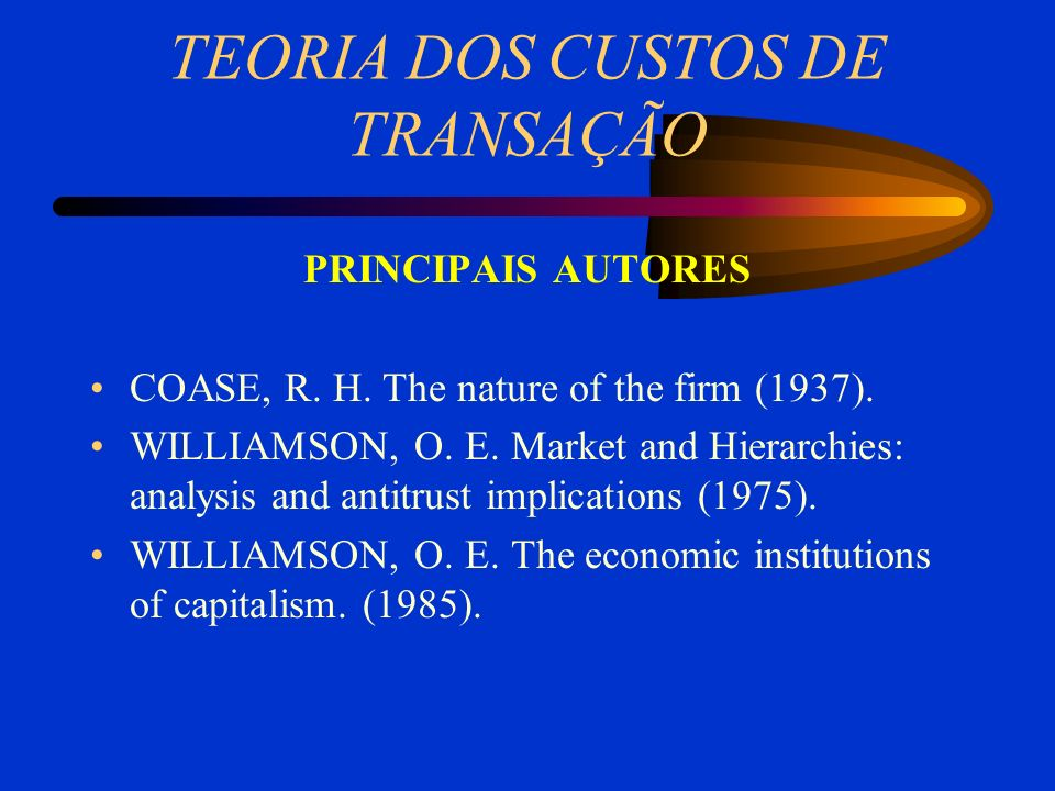 TEORIA DOS CUSTOS DE TRANSAÇÃO PRINCIPAIS AUTORES COASE, R. H. The nature of the firm (1937). WILLIAMSON, O. E. Market and Hierarchies: analysis and a