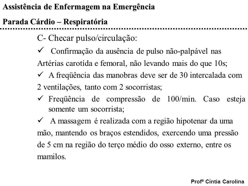 Assistência de Enfermagem na Emergência Parada Cárdio – Respiratória Profª Cíntia Carolina C- Checar pulso/circulação: Confirmação da ausência de puls