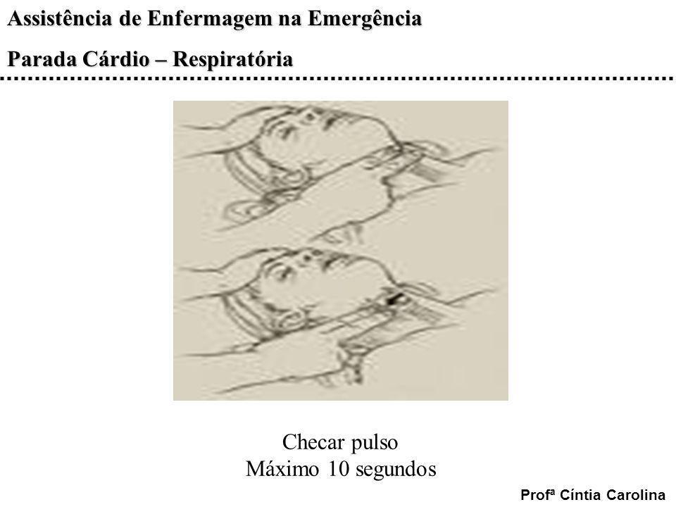 Assistência de Enfermagem na Emergência Parada Cárdio – Respiratória Profª Cíntia Carolina Checar pulso Máximo 10 segundos