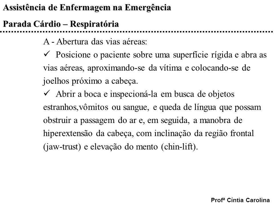 Assistência de Enfermagem na Emergência Parada Cárdio – Respiratória Profª Cíntia Carolina A - Abertura das vias aéreas: Posicione o paciente sobre um