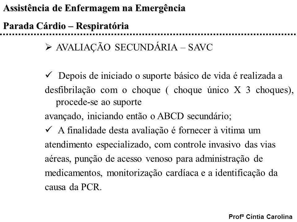 Assistência de Enfermagem na Emergência Parada Cárdio – Respiratória Profª Cíntia Carolina AVALIAÇÃO SECUNDÁRIA – SAVC Depois de iniciado o suporte bá