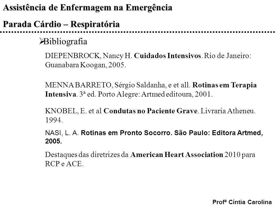 Assistência de Enfermagem na Emergência Parada Cárdio – Respiratória Profª Cíntia Carolina Bibliografia DIEPENBROCK, Nancy H. Cuidados Intensivos. Rio