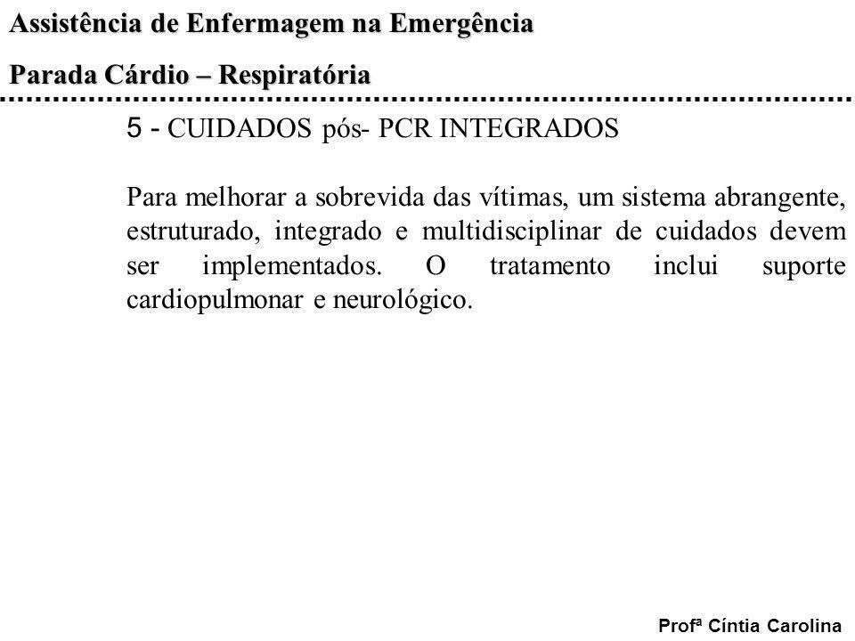 Assistência de Enfermagem na Emergência Parada Cárdio – Respiratória Profª Cíntia Carolina 5 - CUIDADOS pós- PCR INTEGRADOS Para melhorar a sobrevida