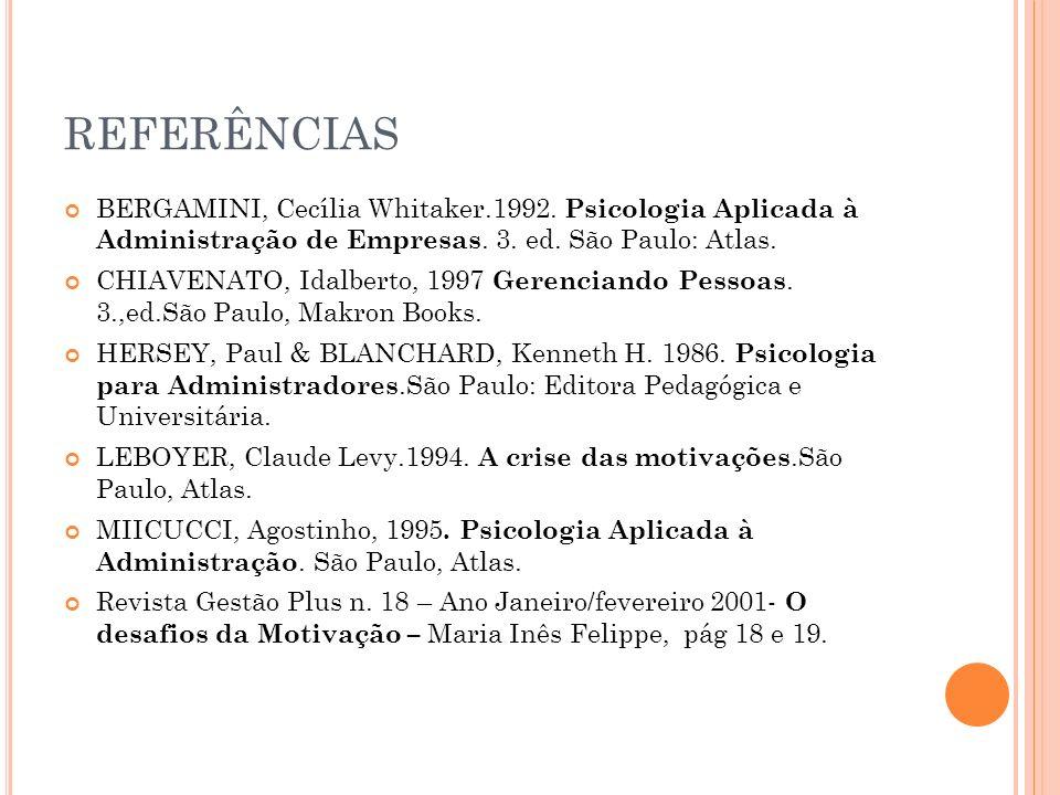 REFERÊNCIAS BERGAMINI, Cecília Whitaker.1992. Psicologia Aplicada à Administração de Empresas. 3. ed. São Paulo: Atlas. CHIAVENATO, Idalberto, 1997 Ge