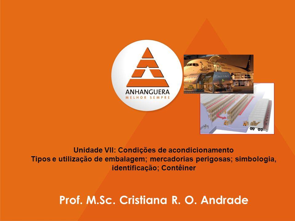 Unidade VII: Condições de acondicionamento Tipos e utilização de embalagem; mercadorias perigosas; simbologia, identificação; Contêiner Prof. M.Sc. Cr