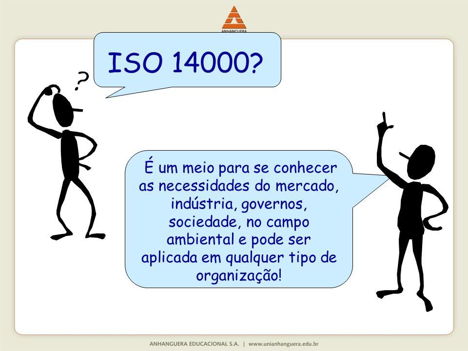 ISO 14000? É um meio para se conhecer as necessidades do mercado, indústria, governos, sociedade, no campo ambiental e pode ser aplicada em qualquer t