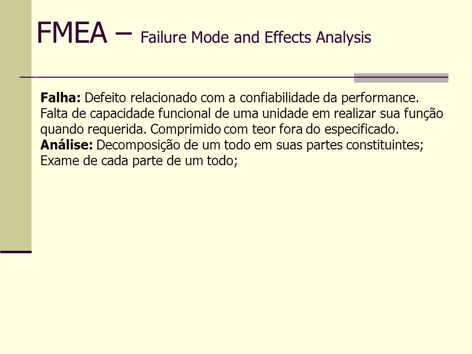 FMEA – Failure Mode and Effects Analysis Causa da Falha A determinação da causa da falha é essencial em estudo de FMEA, pois é a na causa da falha que o grupo irá atuar para determinação das Ações corretivas.