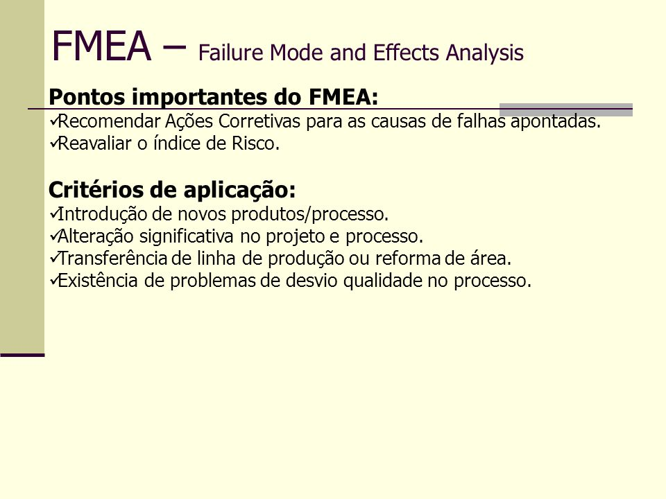 FMEA – Failure Mode and Effects Analysis Pontos importantes do FMEA: Recomendar Ações Corretivas para as causas de falhas apontadas. Reavaliar o índic