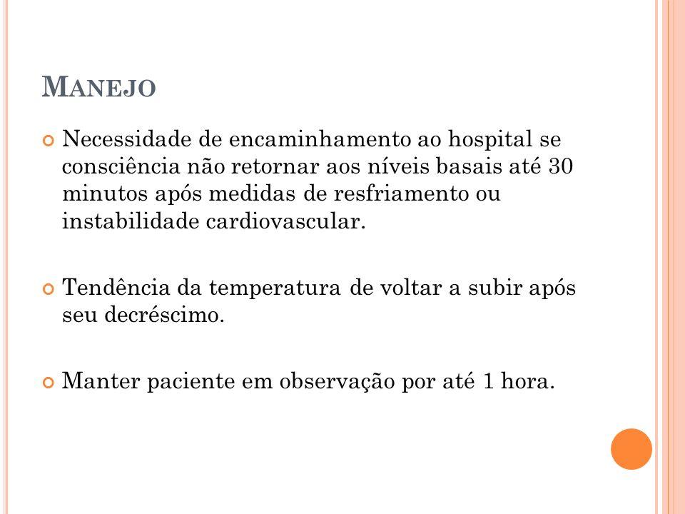 M ANEJO Necessidade de encaminhamento ao hospital se consciência não retornar aos níveis basais até 30 minutos após medidas de resfriamento ou instabi