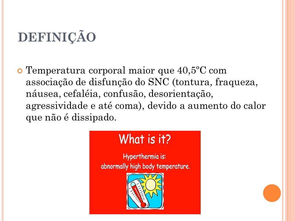 DEFINIÇÃO Temperatura corporal maior que 40,5ºC com associação de disfunção do SNC (tontura, fraqueza, náusea, cefaléia, confusão, desorientação, agre