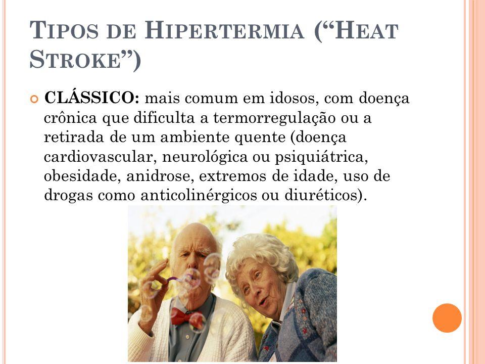 T IPOS DE H IPERTERMIA (H EAT S TROKE ) CLÁSSICO: mais comum em idosos, com doença crônica que dificulta a termorregulação ou a retirada de um ambient