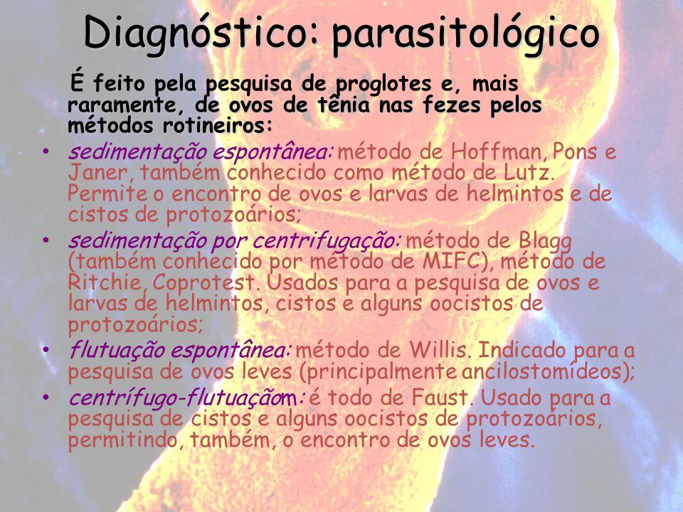 Diagnóstico: parasitológico raramente, de ovos de tênia nas fezes pelos métodos rotineiros: É feito pela pesquisa de proglotes e, mais raramente, de o