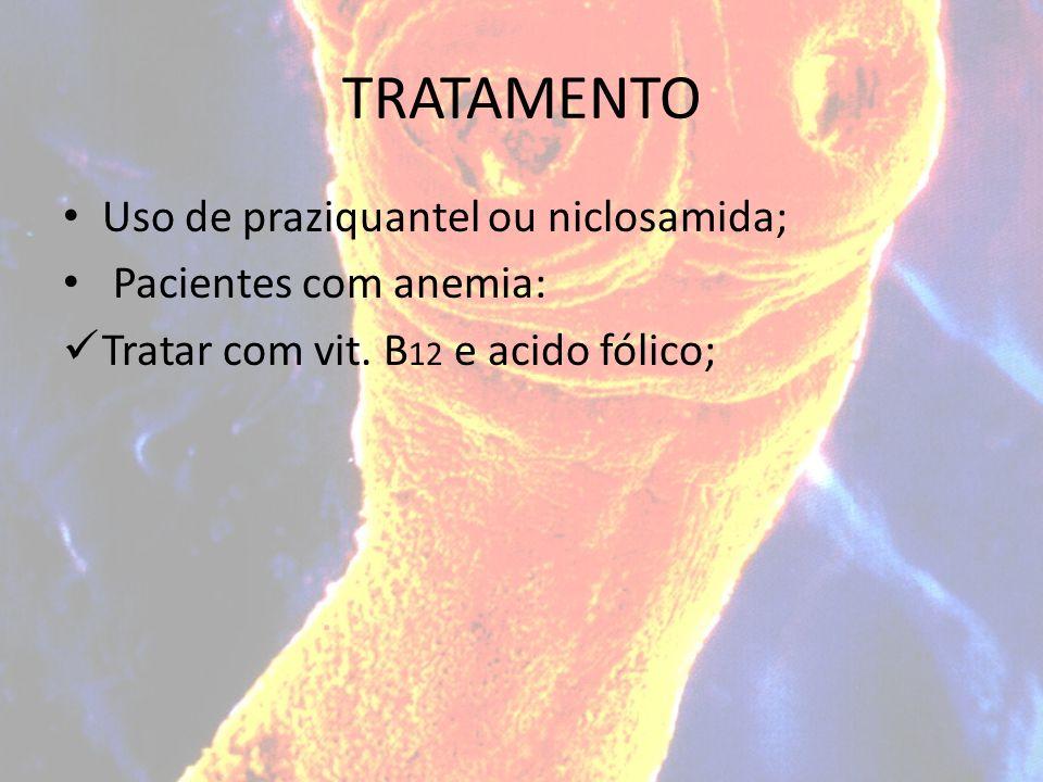 TRATAMENTO Uso de praziquantel ou niclosamida; Pacientes com anemia: Tratar com vit. B 12 e acido fólico;