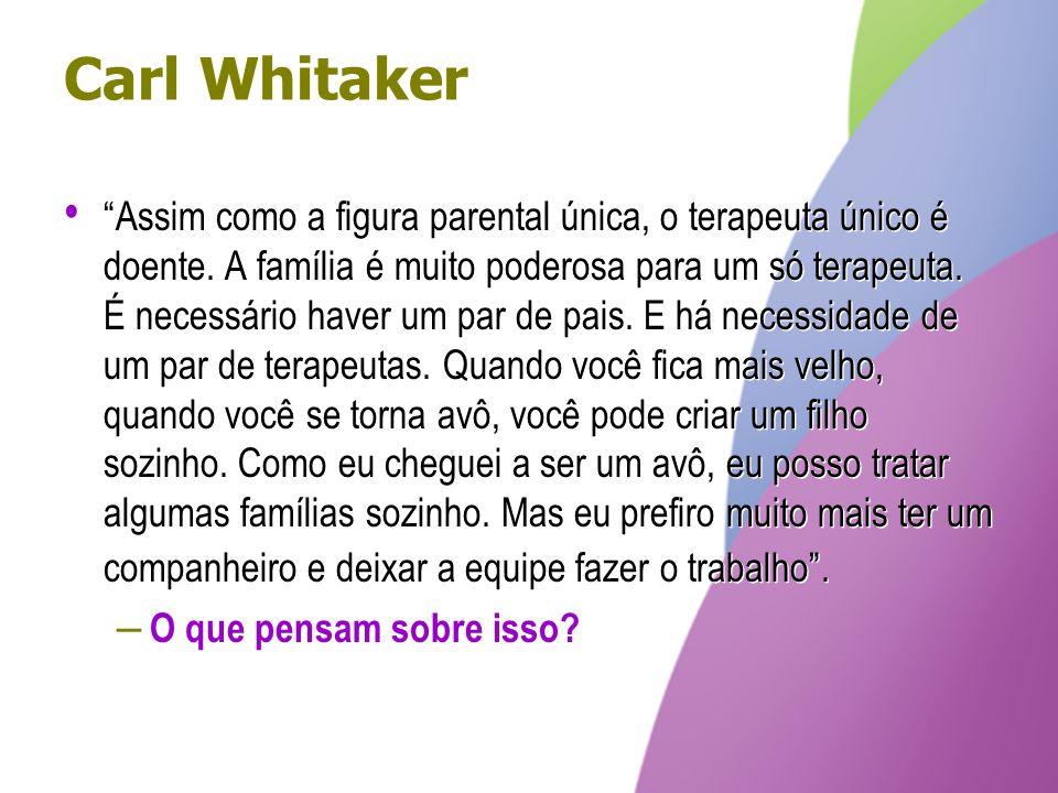Carl Whitaker Assim como a figura parental única, o terapeuta único é doente. A família é muito poderosa para um só terapeuta. É necessário haver um p