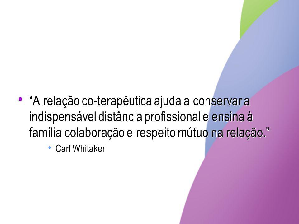 A relação co-terapêutica ajuda a conservar a indispensável distância profissional e ensina à família colaboração e respeito mútuo na relação. Carl Whi