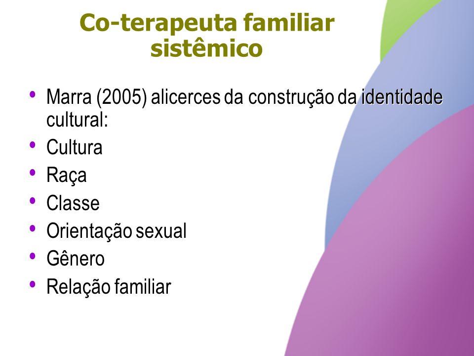 Co-terapeuta familiar sistêmico Marra (2005) alicerces da construção da identidade cultural: Cultura Raça Classe Orientação sexual Gênero Relação fami