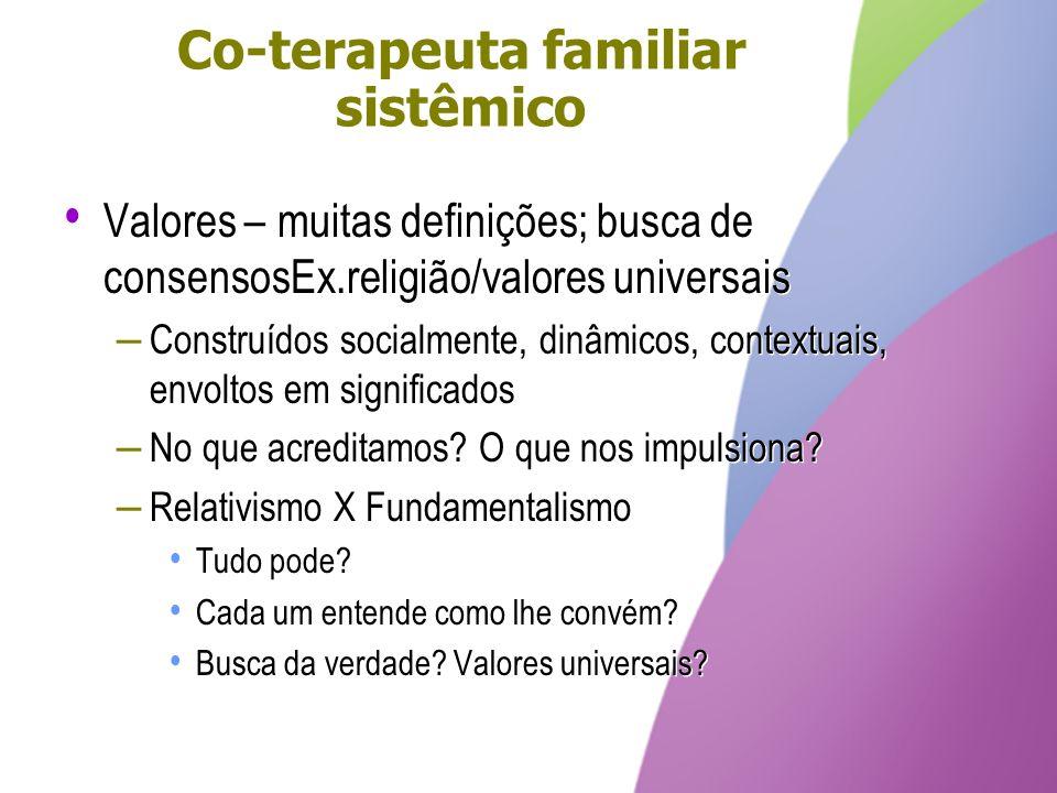 Co-terapeuta familiar sistêmico Valores – muitas definições; busca de consensosEx.religião/valores universais – Construídos socialmente, dinâmicos, co