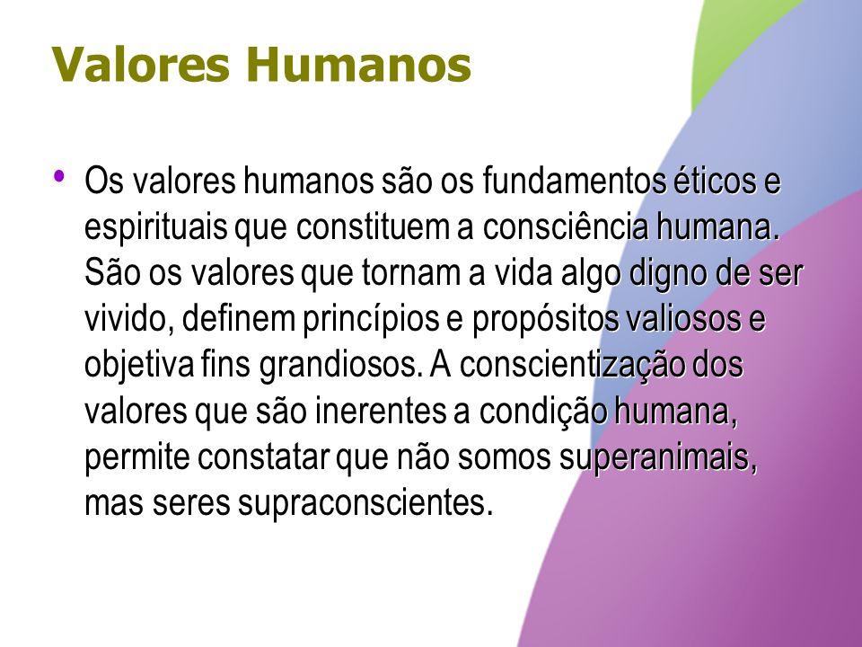 Valores Humanos Os valores humanos são os fundamentos éticos e espirituais que constituem a consciência humana. São os valores que tornam a vida algo